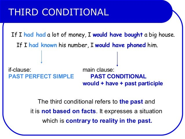 THIRD CONDITIONAL If I had had a lot of money, I would have bought a big house. If I had known his number, I would have ph...