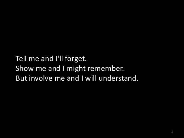 Tell me and I'll forget. Show me and I might remember. But involve me and I will understand.  1