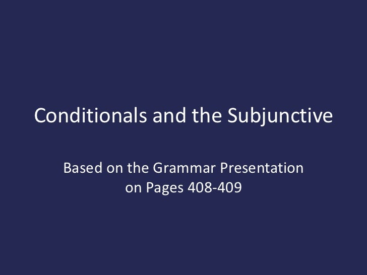Conditionals and the Subjunctive   Based on the Grammar Presentation           on Pages 408-409