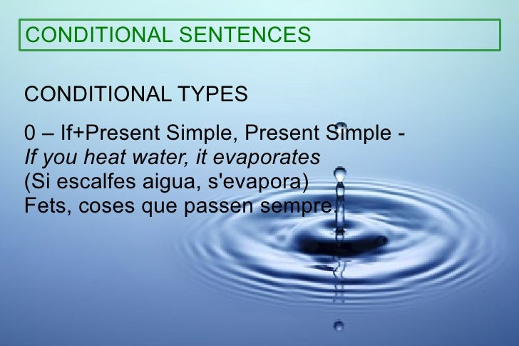 CONDITIONAL SENTENCES CONDITIONAL TYPES 0 – If+Present Simple, Present Simple -  If you heat water, it evaporates   (Si es...