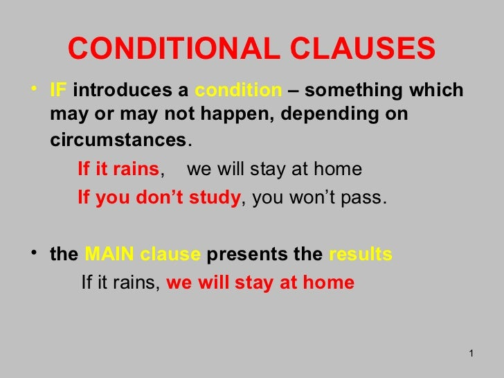 CONDITIONAL CLAUSES <ul><li>IF   introduces a  condition  – something which may or may not happen, depending on circumstan...