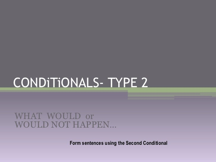 CONDiTiONALS- TYPE 2<br />WHAT WOULDorWOULD NOT HAPPEN…<br />FormsentencesusingtheSecondConditional<br />