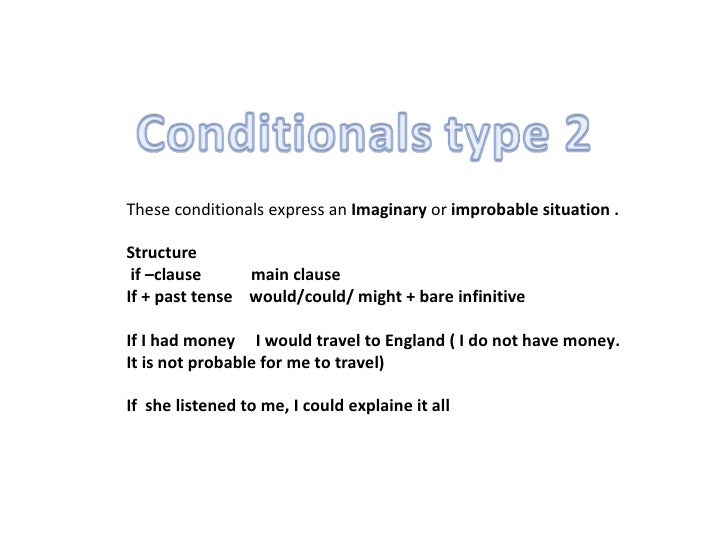 These conditionals express an  Imaginary  or  improbable situation .  Structure  if –clause  main clause If + past tense  ...