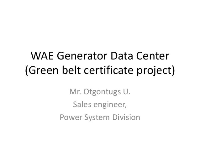WAE Generator Data Center (Green belt certificate project) Mr. Otgontugs U. Sales engineer, Power System Division