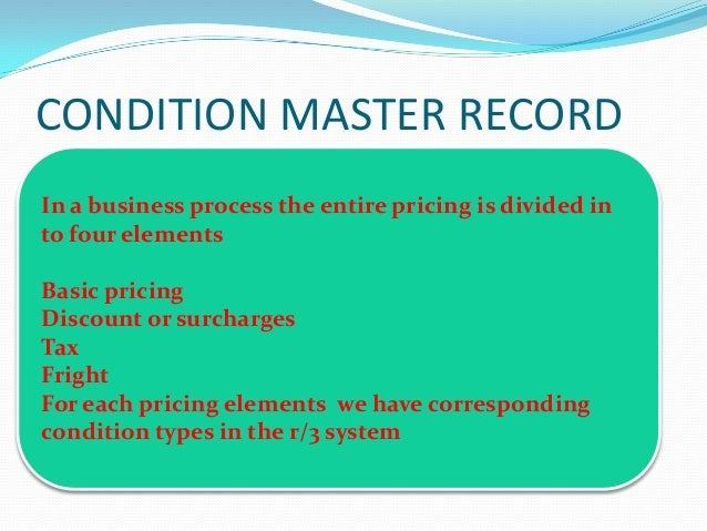 CONDITION MASTER RECORDIn a business process the entire pricing is divided into four elementsBasic pricingDiscount or surc...