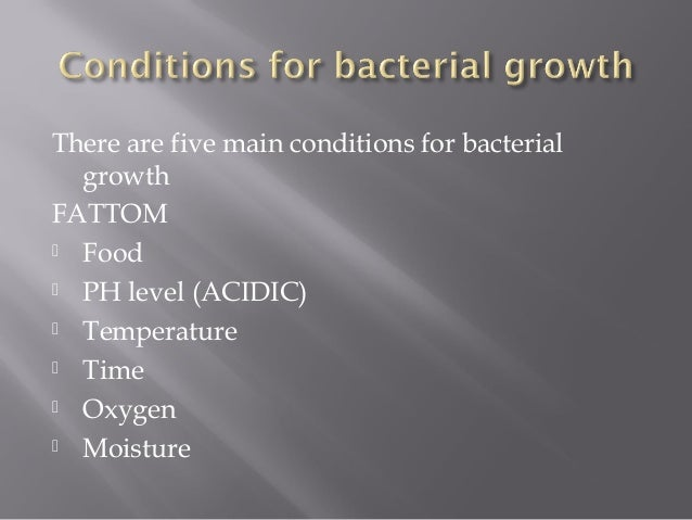 There are five main conditions for bacterial growth FATTOM  Food  PH level (ACIDIC)  Temperature  Time  Oxygen  Mois...