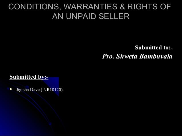 CONDITIONS, WARRANTIES & RIGHTS OF AN UNPAID SELLER  Submitted to:-  Pro. Shweta Bambuvala Submitted by:  Jigisha Dave ( ...