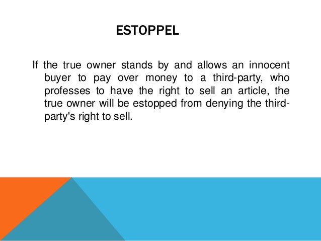 ESTOPPEL If the true owner stands by and allows an innocent buyer to pay over money to a third-party, who professes to hav...