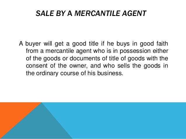 SALE BY A MERCANTILE AGENT  A buyer will get a good title if he buys in good faith from a mercantile agent who is in posse...