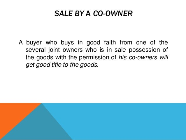 SALE BY A CO-OWNER  A buyer who buys in good faith from one of the several joint owners who is in sale possession of the g...