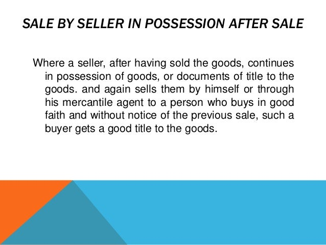 SALE BY SELLER IN POSSESSION AFTER SALE Where a seller, after having sold the goods, continues in possession of goods, or ...