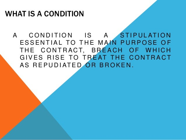 WHAT IS A CONDITION A  CONDITION IS A S T I P U L AT I O N ESSENTIAL TO THE MAIN PURPOSE OF T H E C O N T R A C T, B R E A...