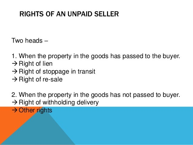 RIGHTS OF AN UNPAID SELLER  Two heads – 1. When the property in the goods has passed to the buyer.  Right of lien  Right...