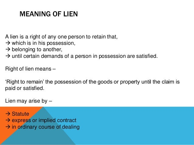 MEANING OF LIEN A lien is a right of any one person to retain that,  which is in his possession,  belonging to another, ...