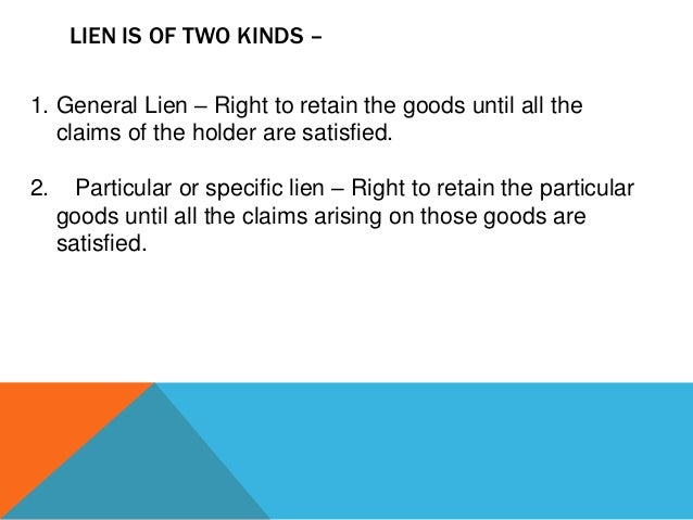 LIEN IS OF TWO KINDS – 1. General Lien – Right to retain the goods until all the claims of the holder are satisfied. 2.  P...