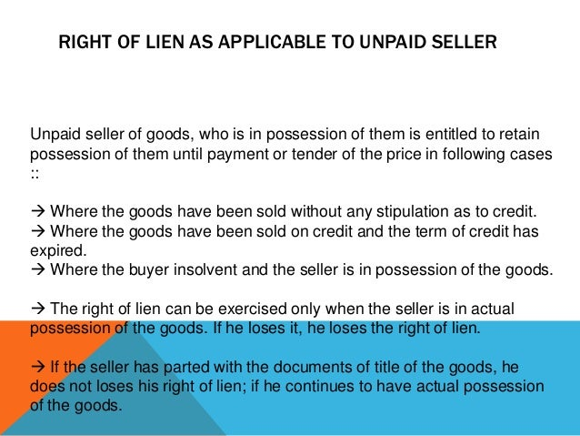 RIGHT OF LIEN AS APPLICABLE TO UNPAID SELLER  Unpaid seller of goods, who is in possession of them is entitled to retain p...