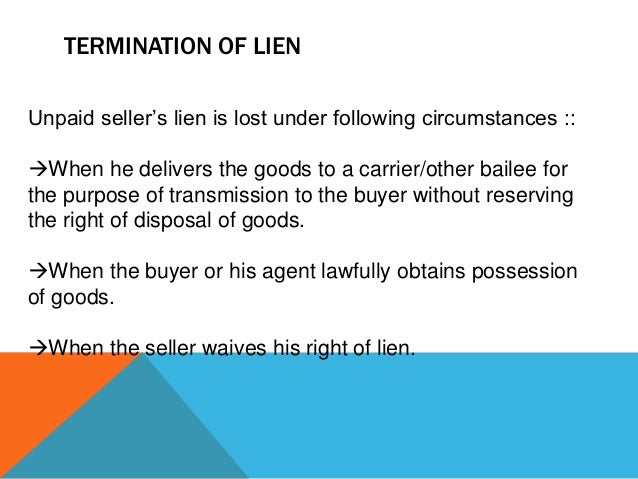 """TERMINATION OF LIEN Unpaid seller""""s lien is lost under following circumstances ::  When he delivers the goods to a carrie..."""