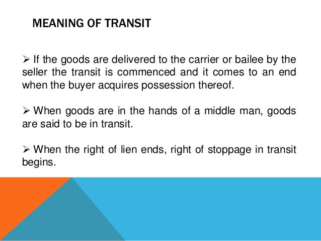 MEANING OF TRANSIT  If the goods are delivered to the carrier or bailee by the seller the transit is commenced and it com...
