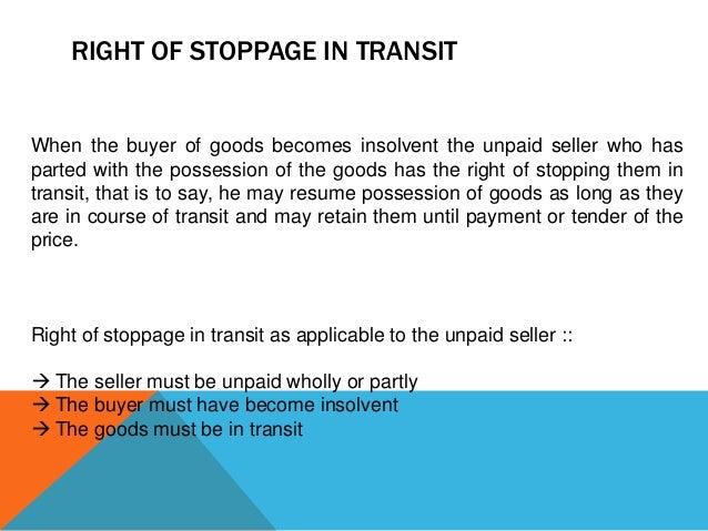RIGHT OF STOPPAGE IN TRANSIT  When the buyer of goods becomes insolvent the unpaid seller who has parted with the possessi...