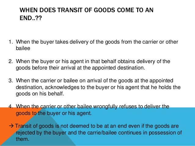 WHEN DOES TRANSIT OF GOODS COME TO AN END..??  1. When the buyer takes delivery of the goods from the carrier or other bai...