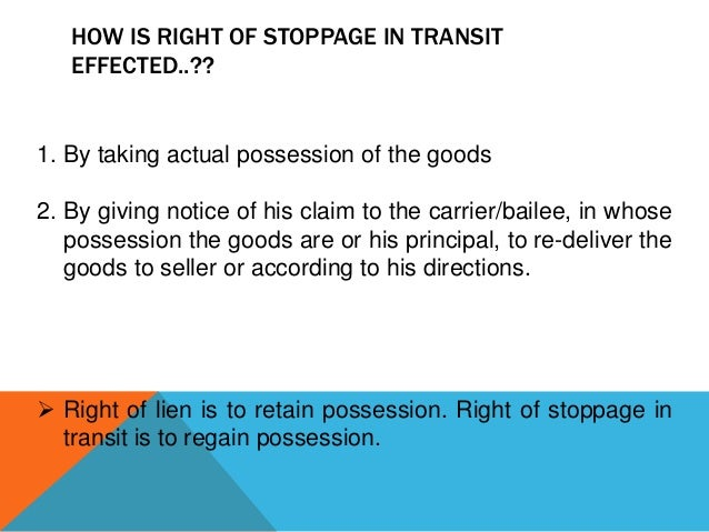 HOW IS RIGHT OF STOPPAGE IN TRANSIT EFFECTED..??  1. By taking actual possession of the goods 2. By giving notice of his c...