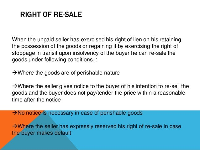 RIGHT OF RE-SALE When the unpaid seller has exercised his right of lien on his retaining the possession of the goods or re...