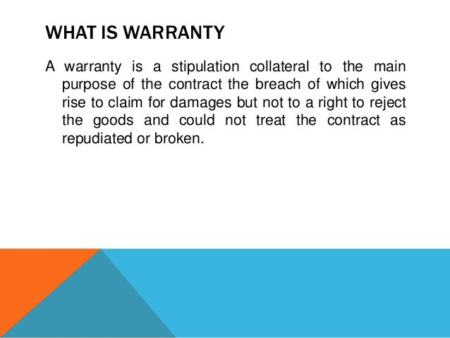 WHAT IS WARRANTY A warranty is a stipulation collateral to the main purpose of the contract the breach of which gives rise...