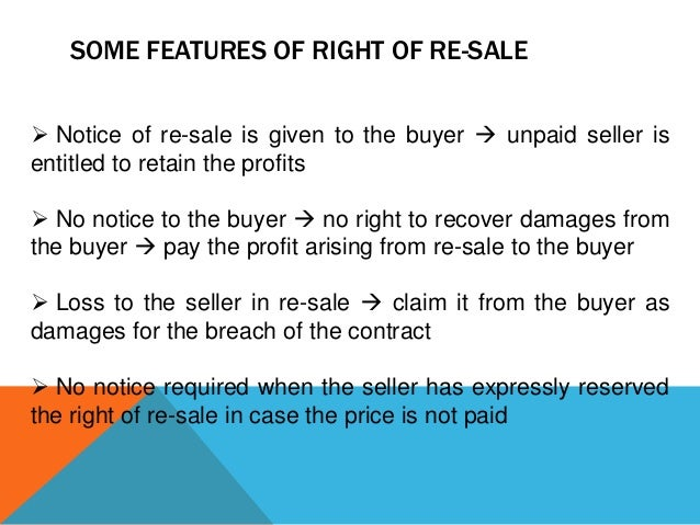 SOME FEATURES OF RIGHT OF RE-SALE  Notice of re-sale is given to the buyer  unpaid seller is entitled to retain the prof...