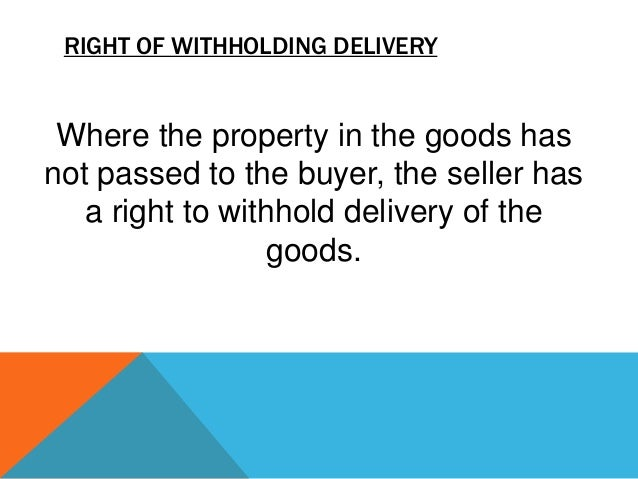 RIGHT OF WITHHOLDING DELIVERY  Where the property in the goods has not passed to the buyer, the seller has a right to with...
