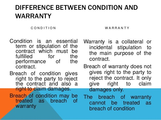 DIFFERENCE BETWEEN CONDITION AND WARRANTY CONDITION  WARRANTY  Condition is an essential term or stipulation of the contra...