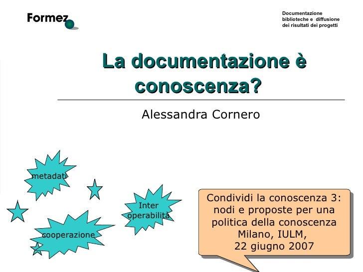 La documentazione è conoscenza?   Alessandra Cornero metadati Condividi la conoscenza 3: nodi e proposte per una politic...