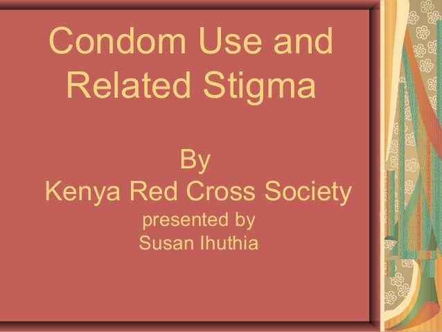 Condom Use and Related Stigma By Kenya Red Cross Society presented by Susan Ihuthia