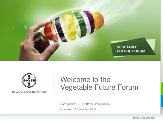 Welcome to theVegetable Future ForumLiam Condon – CEO Bayer CropScienceMonheim, 13 December 2012