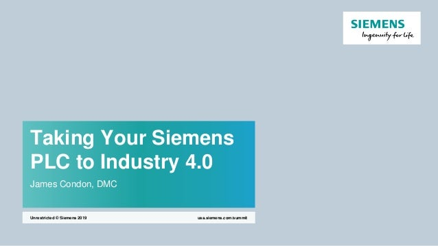 Taking Your Siemens PLC to Industry 4.0 James Condon, DMC usa.siemens.com/summitUnrestricted © Siemens 2019