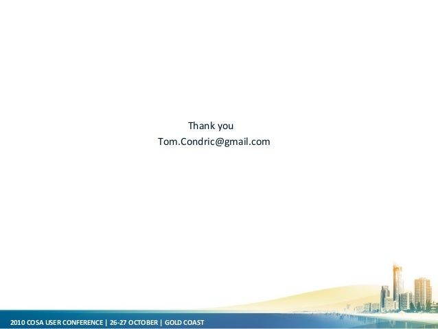 2010 COSA USER CONFERENCE   26-27 OCTOBER   GOLD COAST Thank you Tom.Condric@gmail.com