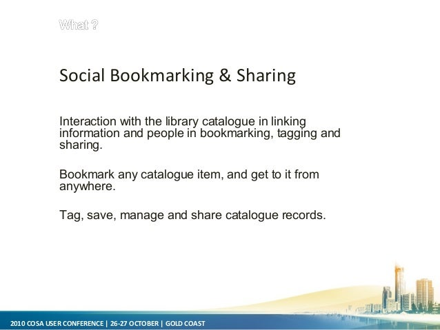 2010 COSA USER CONFERENCE   26-27 OCTOBER   GOLD COAST Social Bookmarking & Sharing Interaction with the library catalogue...