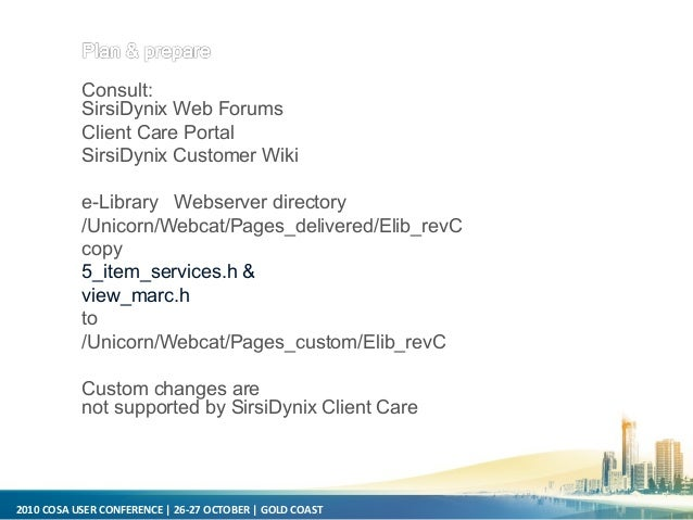 2010 COSA USER CONFERENCE   26-27 OCTOBER   GOLD COAST Consult: SirsiDynix Web Forums Client Care Portal SirsiDynix Custom...