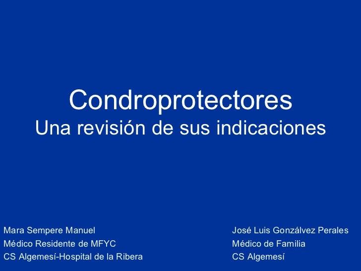 Condroprotectores Una revisión de sus indicaciones Mara Sempere Manuel Médico Residente de MFYC  CS Algemesí-Hospital de l...