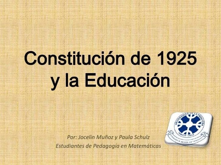Constitución de 1925  y la Educación       Por: Jocelin Muñoz y Paula Schulz   Estudiantes de Pedagogía en Matemáticas