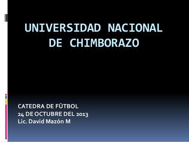 UNIVERSIDAD NACIONAL DE CHIMBORAZO  CATEDRA DE FÛTBOL 24 DE OCTUBRE DEL 2013 Lic. David Mazón M