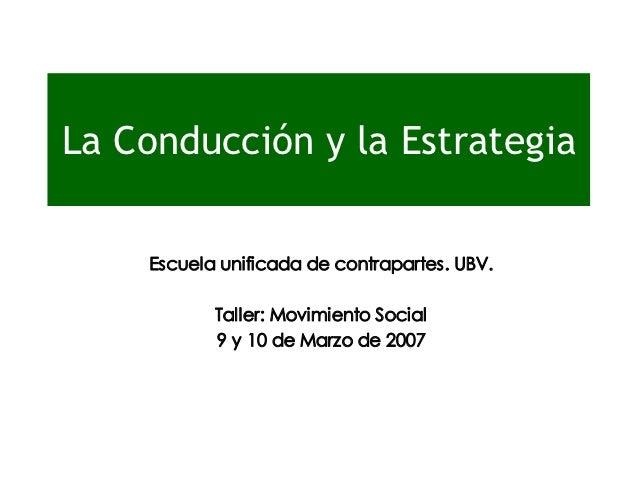 La Conducción y la Estrategia    Escuela unificada de contrapartes. UBV.           Taller: Movimiento Social           9 y...