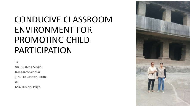 CONDUCIVE CLASSROOM ENVIRONMENT FOR PROMOTING CHILD PARTICIPATION BY Ms. Sushma Singh Research Scholar (PhD-Education) Ind...