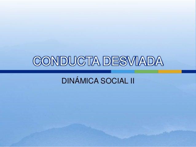 CONDUCTA DESVIADA DINÁMICA SOCIAL II
