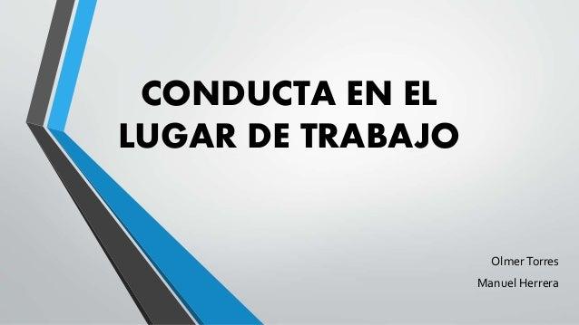 CONDUCTA EN EL LUGAR DE TRABAJO OlmerTorres Manuel Herrera