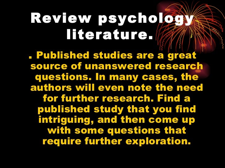 psychology literature review questions Writing a psychology literature review there are two main approaches to a literature review in psychology one approach is to choose an area of research, read all the.