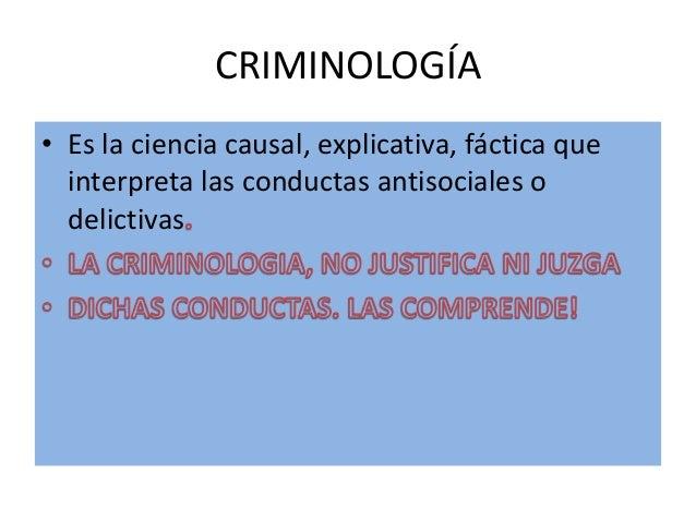 CRIMINOLOGÍA• Es la ciencia causal, explicativa, fáctica queinterpreta las conductas antisociales odelictivas