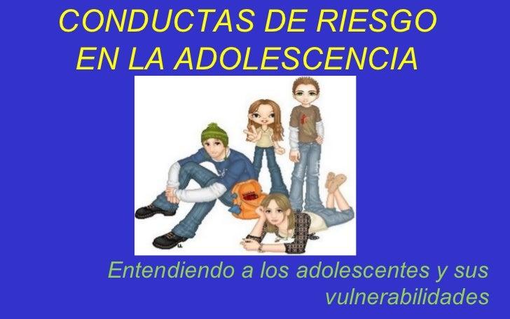 CONDUCTAS DE RIESGO EN LA ADOLESCENCIA Entendiendo a los adolescentes y sus vulnerabilidades