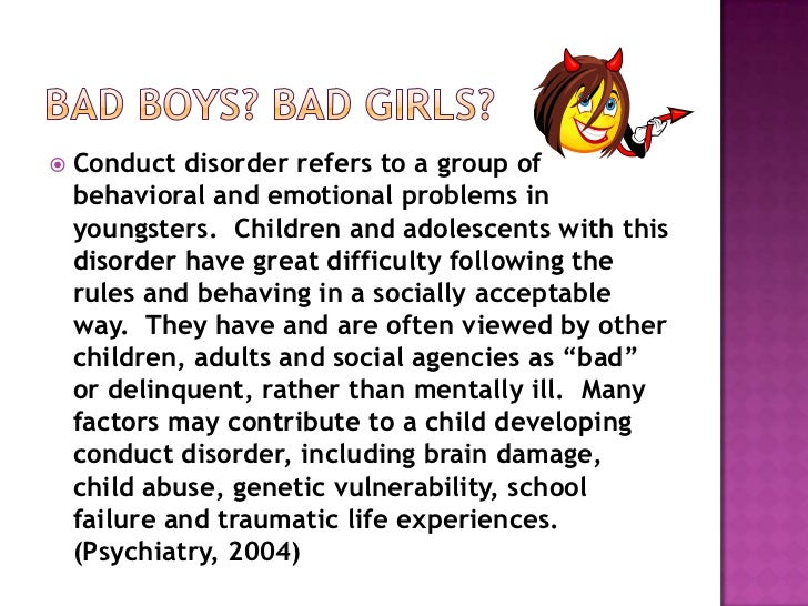 Bad Boys? Bad Girls?<br />Conduct disorder refers to a group of behavioral and emotional problems in youngsters.  Children...