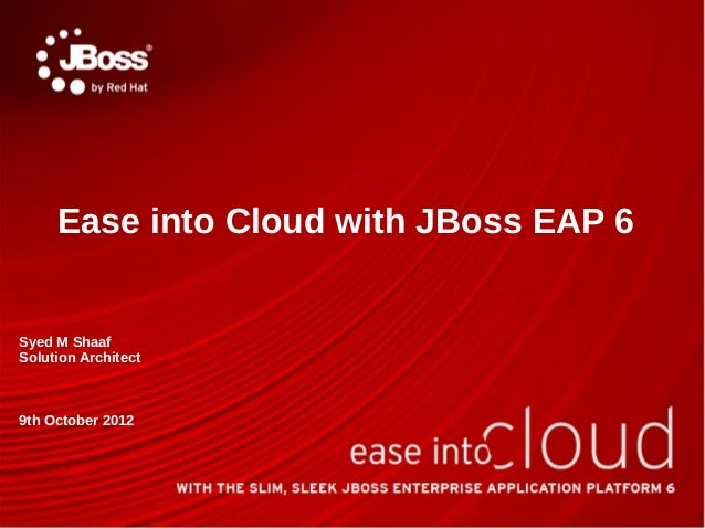 Ease into Cloud with JBoss EAP 6Syed M ShaafSolution Architect9th October 2012