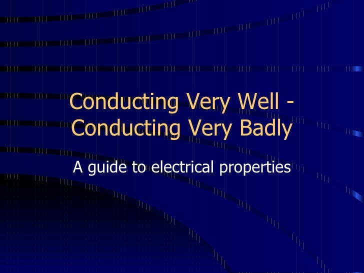 Conducting Very Well - Conducting Very Badly A guide to electrical properties
